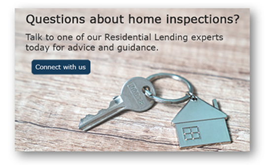 Questions about home inspections? Talk to one of our Residential Lending experts today for advice and guidance.