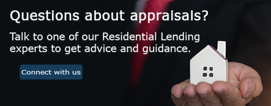 Questions about appraisals? Talk to one of our Residential Lending experts to get advice and guidance
